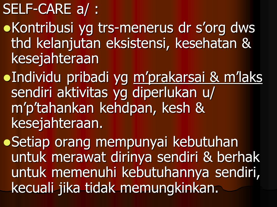 SELF-CARE a/ : Kontribusi yg trs-menerus dr s'org dws thd kelanjutan eksistensi, kesehatan & kesejahteraan.