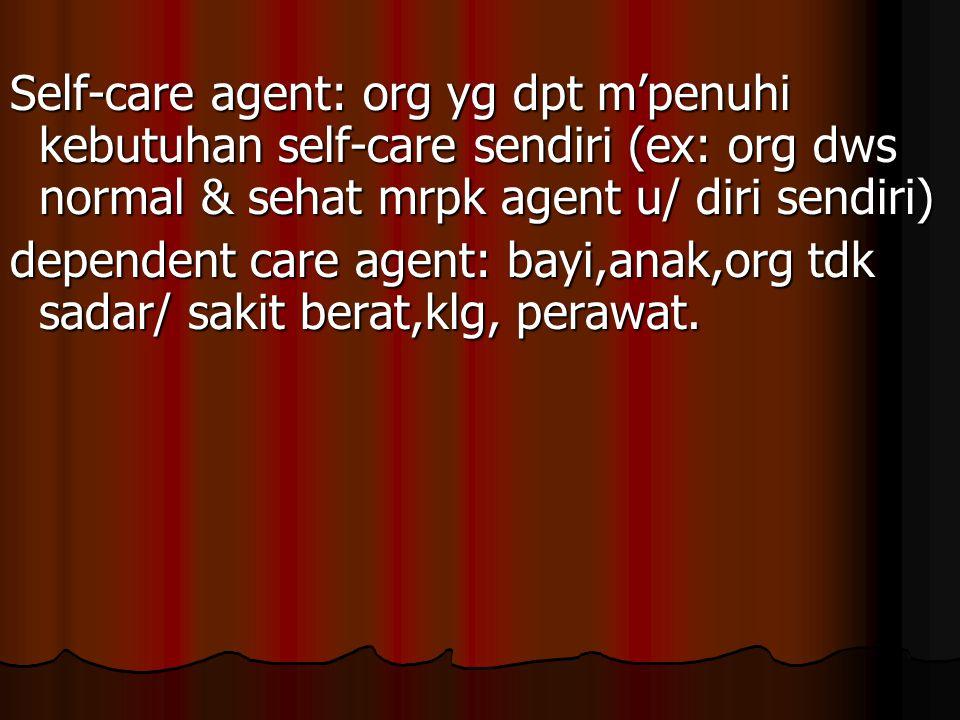 Self-care agent: org yg dpt m'penuhi kebutuhan self-care sendiri (ex: org dws normal & sehat mrpk agent u/ diri sendiri)