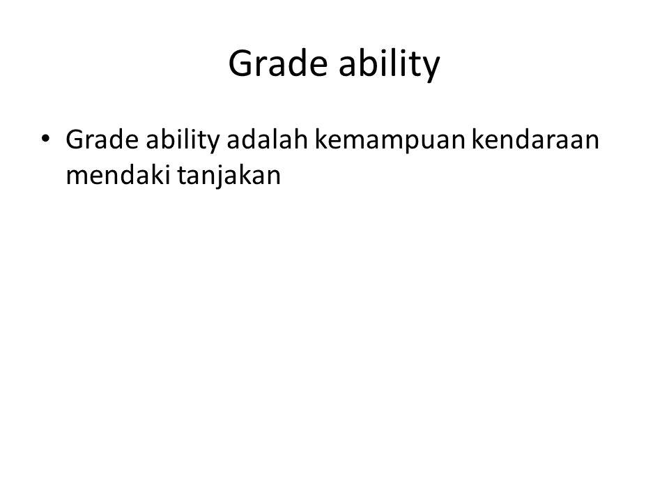 Grade ability Grade ability adalah kemampuan kendaraan mendaki tanjakan