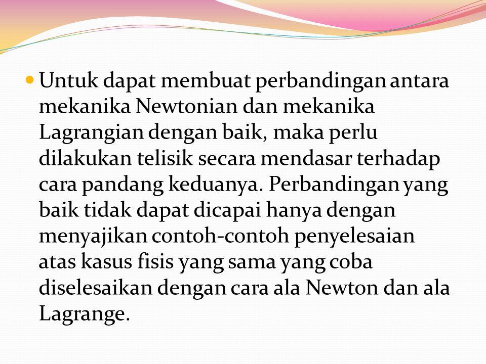 Untuk dapat membuat perbandingan antara mekanika Newtonian dan mekanika Lagrangian dengan baik, maka perlu dilakukan telisik secara mendasar terhadap cara pandang keduanya.