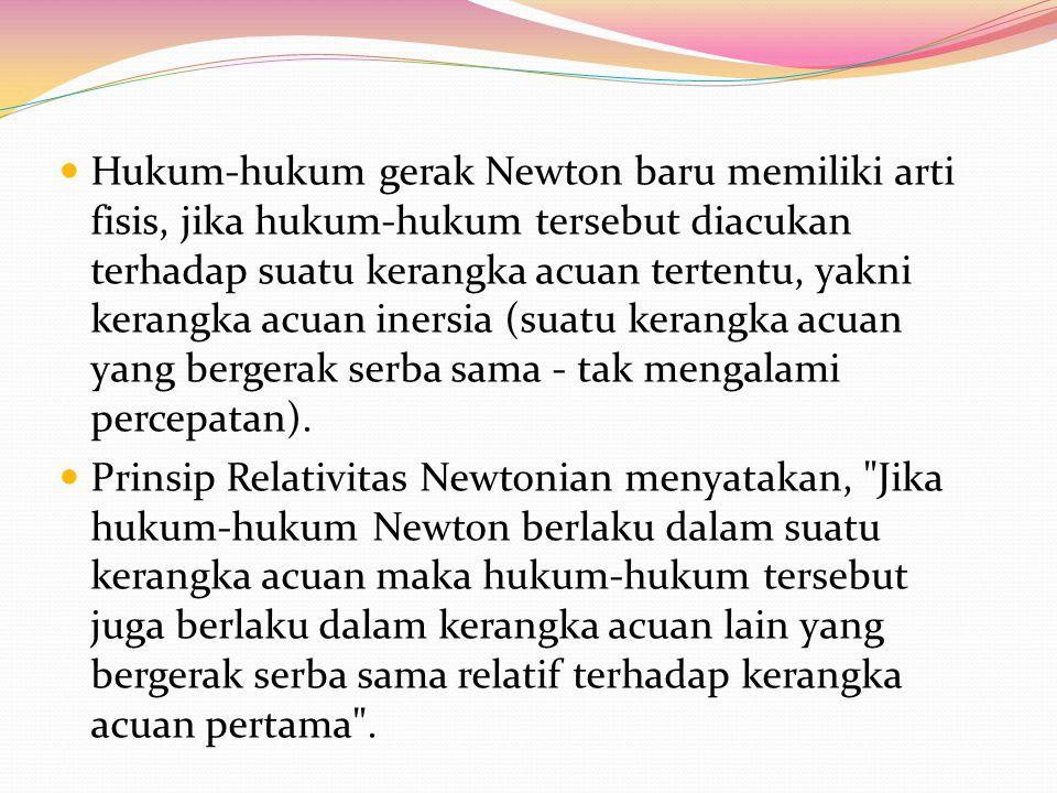 Hukum-hukum gerak Newton baru memiliki arti fisis, jika hukum-hukum tersebut diacukan terhadap suatu kerangka acuan tertentu, yakni kerangka acuan inersia (suatu kerangka acuan yang bergerak serba sama - tak mengalami percepatan).