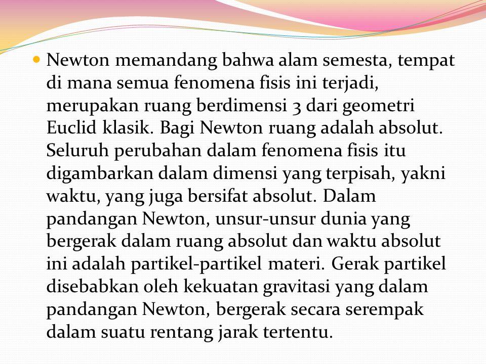 Newton memandang bahwa alam semesta, tempat di mana semua fenomena fisis ini terjadi, merupakan ruang berdimensi 3 dari geometri Euclid klasik.