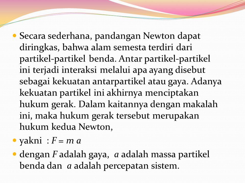 Secara sederhana, pandangan Newton dapat diringkas, bahwa alam semesta terdiri dari partikel-partikel benda. Antar partikel-partikel ini terjadi interaksi melalui apa ayang disebut sebagai kekuatan antarpartikel atau gaya. Adanya kekuatan partikel ini akhirnya menciptakan hukum gerak. Dalam kaitannya dengan makalah ini, maka hukum gerak tersebut merupakan hukum kedua Newton,