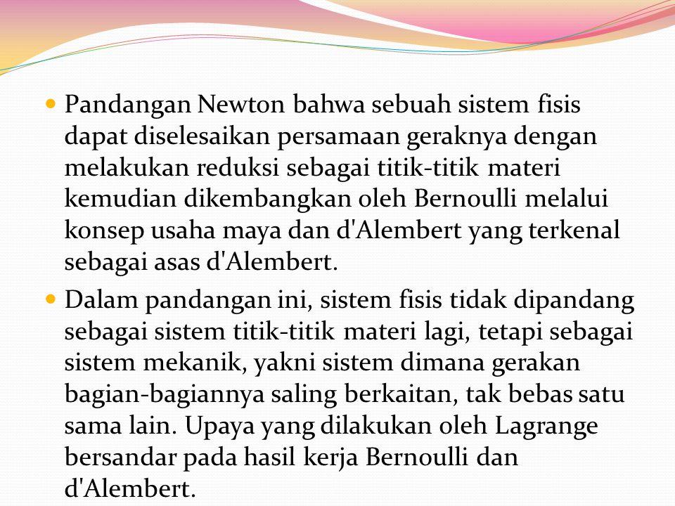 Pandangan Newton bahwa sebuah sistem fisis dapat diselesaikan persamaan geraknya dengan melakukan reduksi sebagai titik-titik materi kemudian dikembangkan oleh Bernoulli melalui konsep usaha maya dan d Alembert yang terkenal sebagai asas d Alembert.