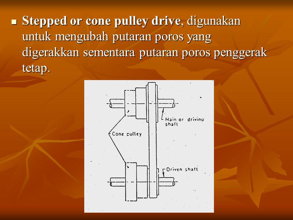 Stepped or cone pulley drive, digunakan untuk mengubah putaran poros yang digerakkan sementara putaran poros penggerak tetap.