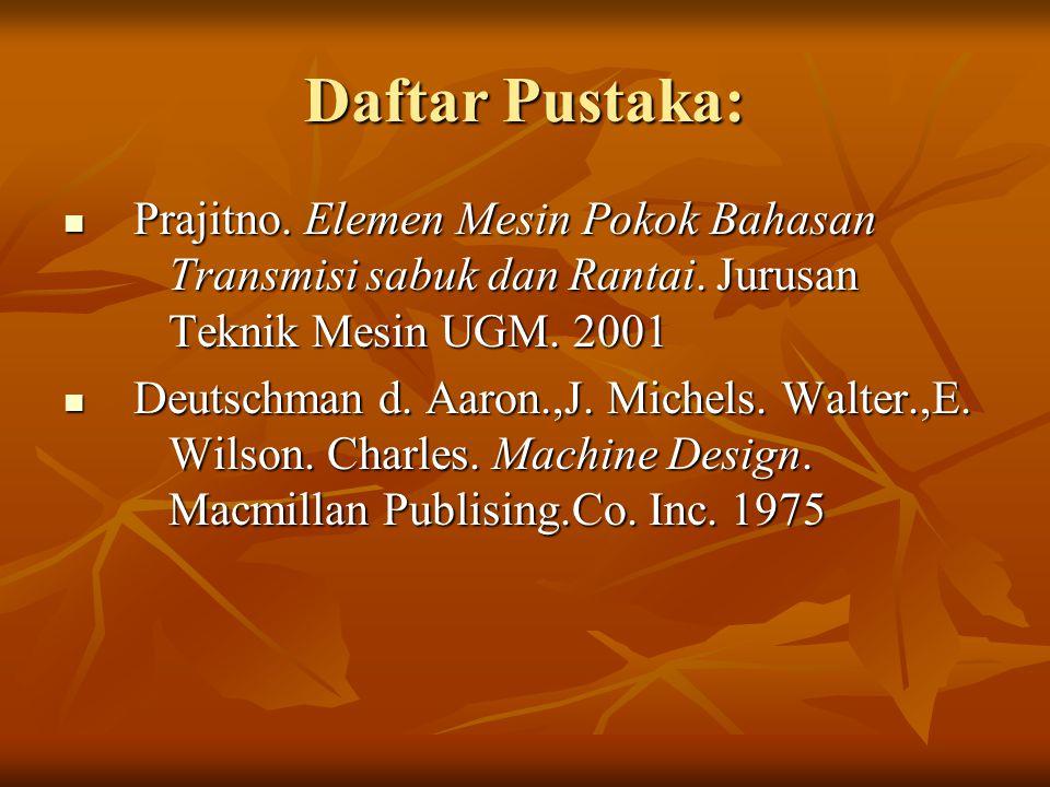 Daftar Pustaka: Prajitno. Elemen Mesin Pokok Bahasan Transmisi sabuk dan Rantai. Jurusan Teknik Mesin UGM. 2001.