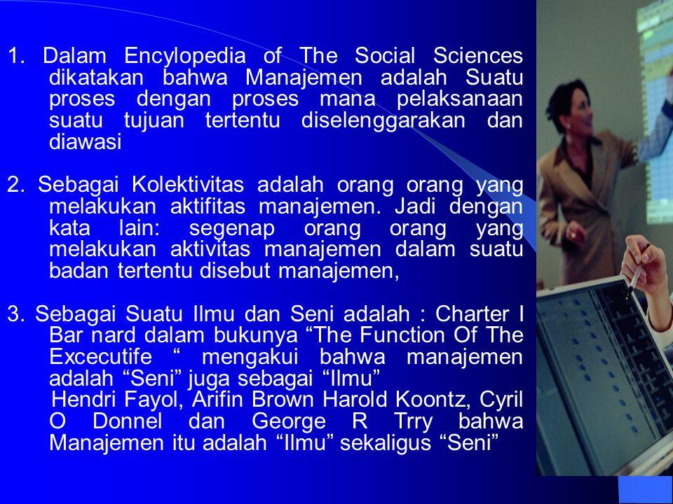 1. Dalam Encylopedia of The Social Sciences dikatakan bahwa Manajemen adalah Suatu proses dengan proses mana pelaksanaan suatu tujuan tertentu diselenggarakan dan diawasi