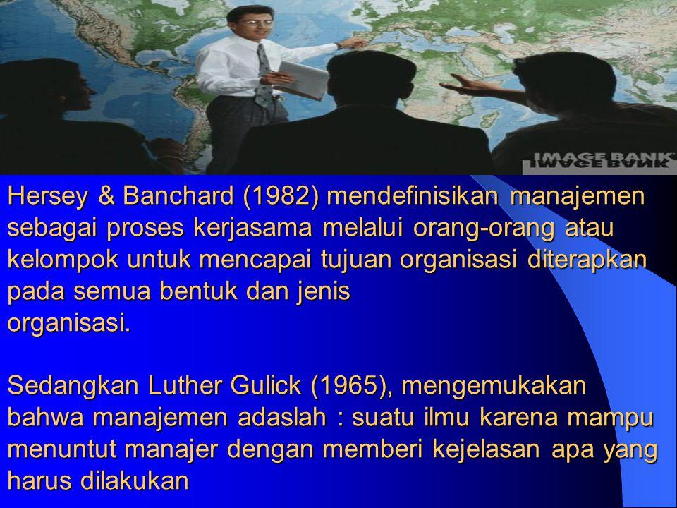 Hersey & Banchard (1982) mendefinisikan manajemen sebagai proses kerjasama melalui orang-orang atau kelompok untuk mencapai tujuan organisasi diterapkan pada semua bentuk dan jenis organisasi.