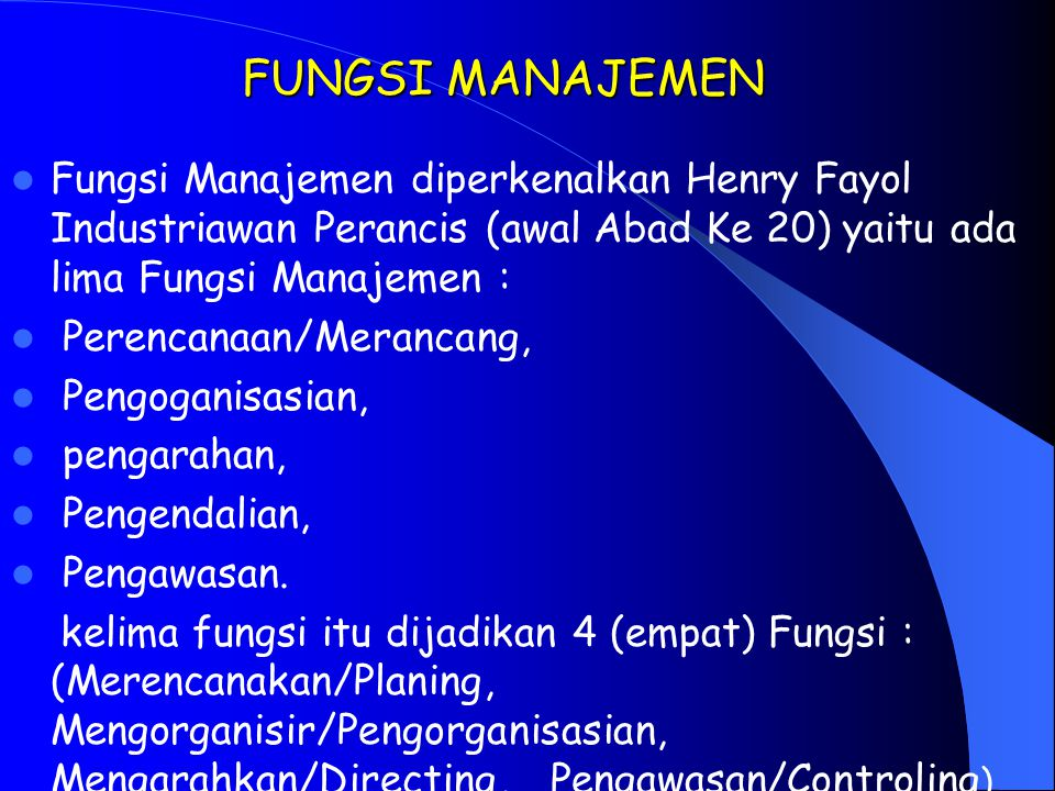 FUNGSI MANAJEMEN Fungsi Manajemen diperkenalkan Henry Fayol Industriawan Perancis (awal Abad Ke 20) yaitu ada lima Fungsi Manajemen :
