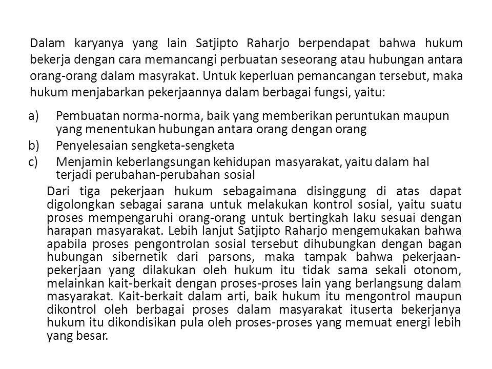 Dalam karyanya yang lain Satjipto Raharjo berpendapat bahwa hukum bekerja dengan cara memancangi perbuatan seseorang atau hubungan antara orang-orang dalam masyrakat. Untuk keperluan pemancangan tersebut, maka hukum menjabarkan pekerjaannya dalam berbagai fungsi, yaitu: