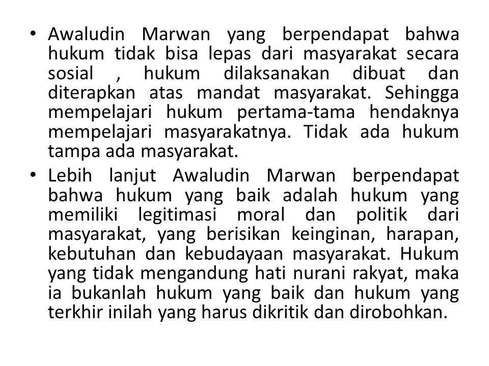 Awaludin Marwan yang berpendapat bahwa hukum tidak bisa lepas dari masyarakat secara sosial , hukum dilaksanakan dibuat dan diterapkan atas mandat masyarakat. Sehingga mempelajari hukum pertama-tama hendaknya mempelajari masyarakatnya. Tidak ada hukum tampa ada masyarakat.