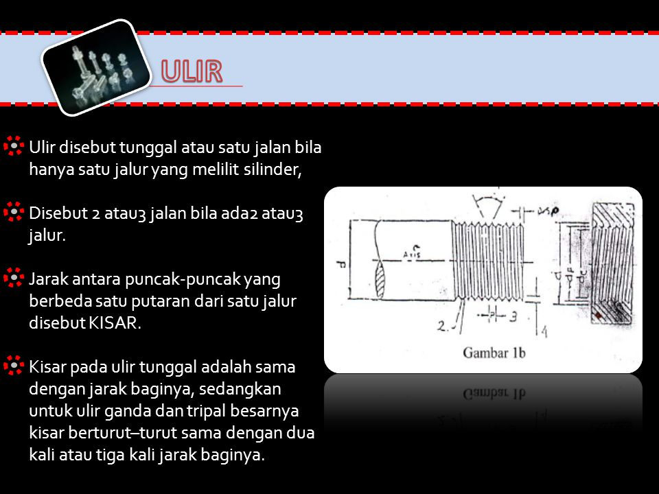 ULIR Ulir disebut tunggal atau satu jalan bila hanya satu jalur yang melilit silinder, Disebut 2 atau3 jalan bila ada2 atau3 jalur.