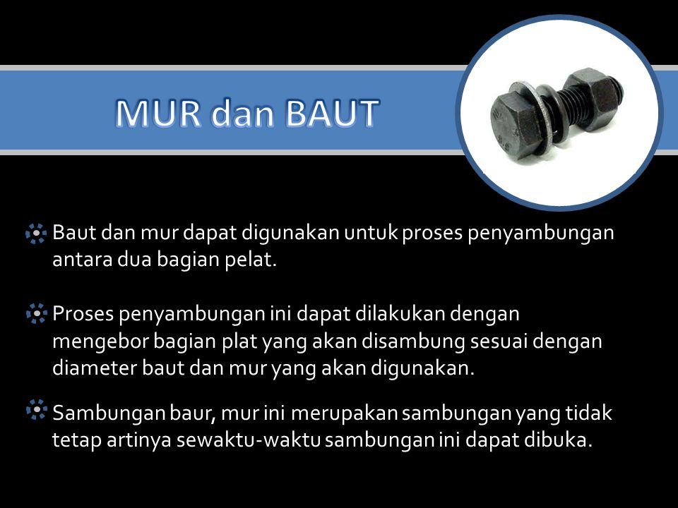 MUR dan BAUT Baut dan mur dapat digunakan untuk proses penyambungan antara dua bagian pelat. Proses penyambungan ini dapat dilakukan dengan.