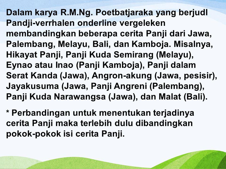 Dalam karya R.M.Ng. Poetbatjaraka yang berjudl Pandji-verrhalen onderline vergeleken membandingkan beberapa cerita Panji dari Jawa, Palembang, Melayu, Bali, dan Kamboja. Misalnya, Hikayat Panji, Panji Kuda Semirang (Melayu), Eynao atau Inao (Panji Kamboja), Panji dalam Serat Kanda (Jawa), Angron-akung (Jawa, pesisir), Jayakusuma (Jawa, Panji Angreni (Palembang), Panji Kuda Narawangsa (Jawa), dan Malat (Bali).
