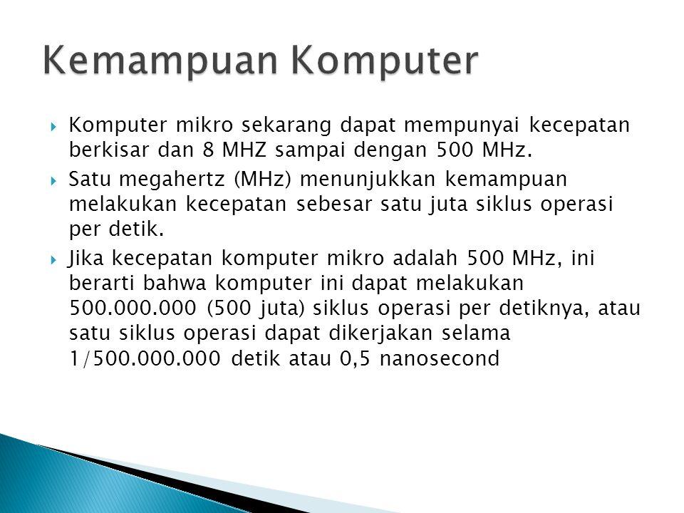 Kemampuan Komputer Komputer mikro sekarang dapat mempunyai kecepatan berkisar dan 8 MHZ sampai dengan 500 MHz.