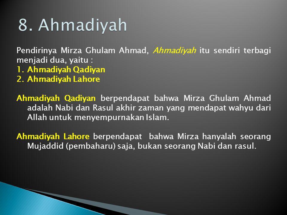 8. Ahmadiyah Pendirinya Mirza Ghulam Ahmad, Ahmadiyah itu sendiri terbagi menjadi dua, yaitu : Ahmadiyah Qadiyan.