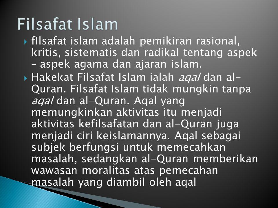 Filsafat Islam fIlsafat islam adalah pemikiran rasional, kritis, sistematis dan radikal tentang aspek – aspek agama dan ajaran islam.