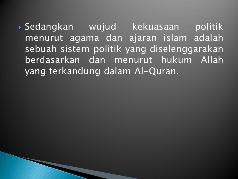 Sedangkan wujud kekuasaan politik menurut agama dan ajaran islam adalah sebuah sistem politik yang diselenggarakan berdasarkan dan menurut hukum Allah yang terkandung dalam Al-Quran.