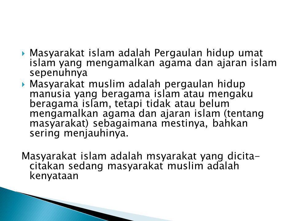 Masyarakat islam adalah Pergaulan hidup umat islam yang mengamalkan agama dan ajaran islam sepenuhnya