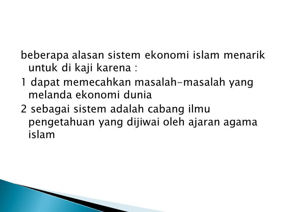 beberapa alasan sistem ekonomi islam menarik untuk di kaji karena : 1 dapat memecahkan masalah-masalah yang melanda ekonomi dunia 2 sebagai sistem adalah cabang ilmu pengetahuan yang dijiwai oleh ajaran agama islam