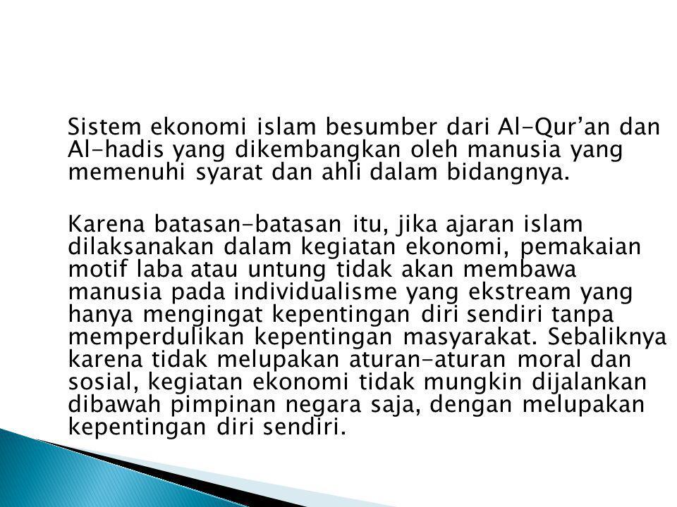 Sistem ekonomi islam besumber dari Al-Qur'an dan Al-hadis yang dikembangkan oleh manusia yang memenuhi syarat dan ahli dalam bidangnya.