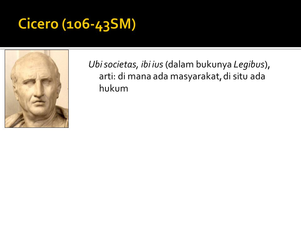 Cicero (106-43SM) Ubi societas, ibi ius (dalam bukunya Legibus), arti: di mana ada masyarakat, di situ ada hukum.