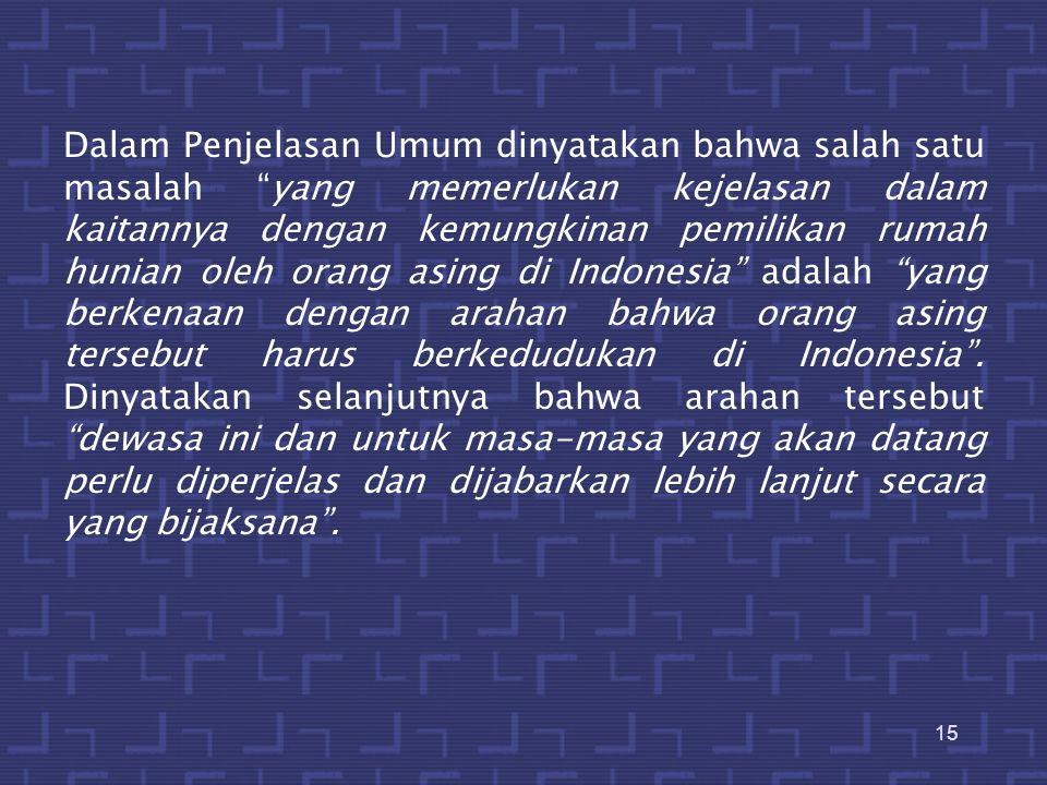 Dalam Penjelasan Umum dinyatakan bahwa salah satu masalah yang memerlukan kejelasan dalam kaitannya dengan kemungkinan pemilikan rumah hunian oleh orang asing di Indonesia adalah yang berkenaan dengan arahan bahwa orang asing tersebut harus berkedudukan di Indonesia .