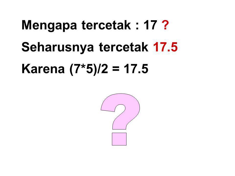 Mengapa tercetak : 17 Seharusnya tercetak 17.5 Karena (7*5)/2 = 17.5