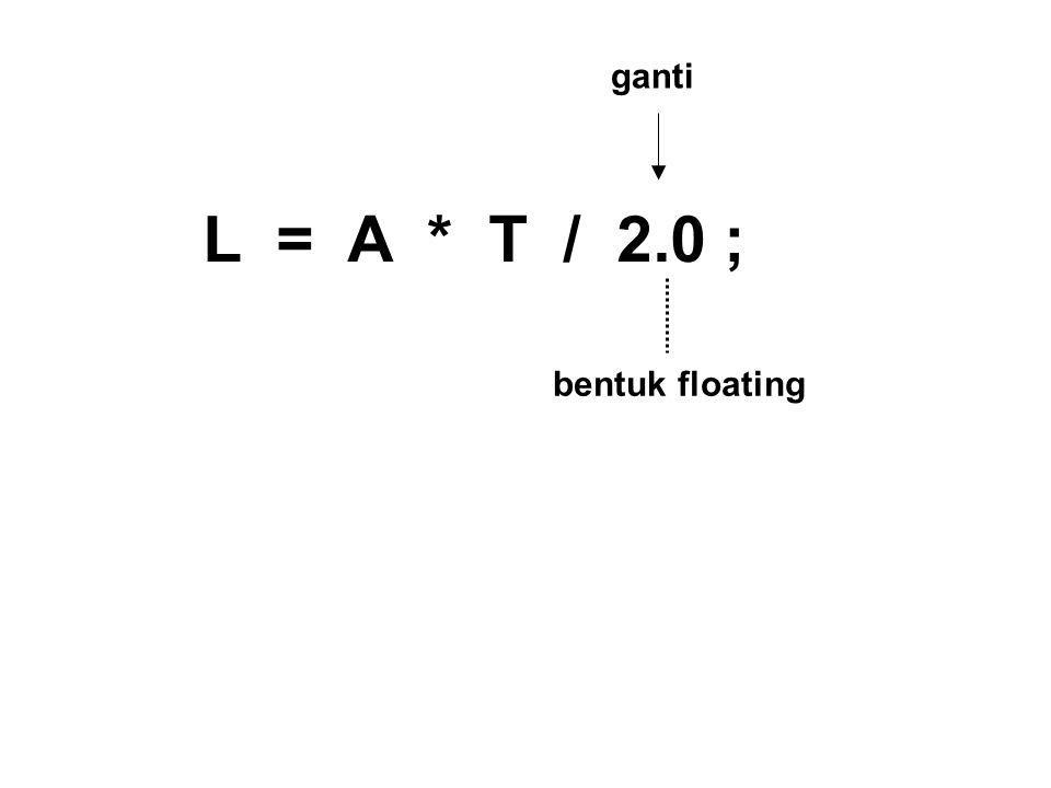 ganti L = A * T / 2.0 ; bentuk floating