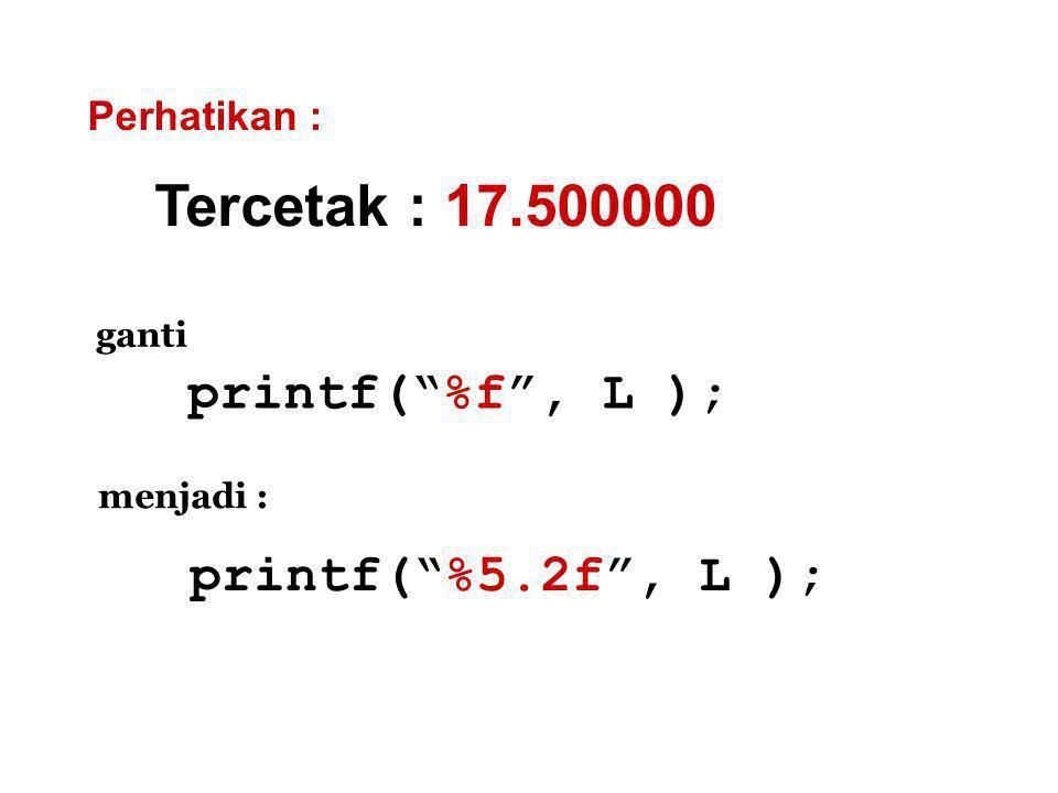 Tercetak : 17.500000 printf( %f , L ); printf( %5.2f , L );