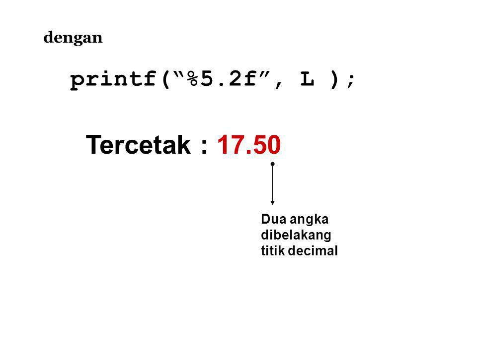 Tercetak : 17.50 printf( %5.2f , L ); dengan