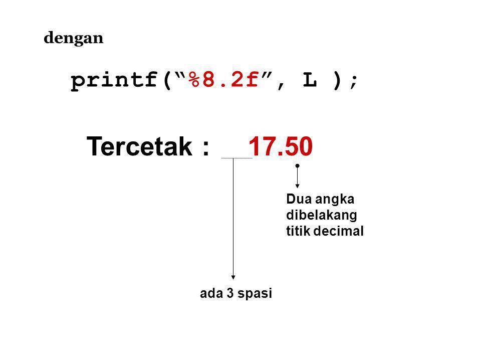 Tercetak : 17.50 printf( %8.2f , L ); dengan