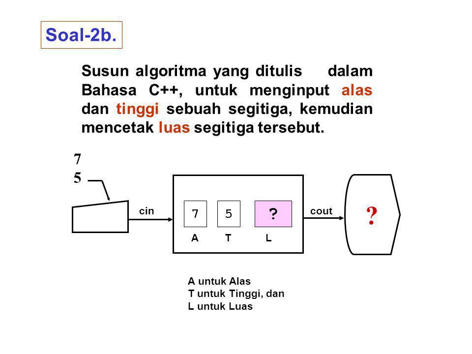 Soal-2b. Susun algoritma yang ditulis dalam Bahasa C++, untuk menginput alas dan tinggi sebuah segitiga, kemudian mencetak luas segitiga tersebut.