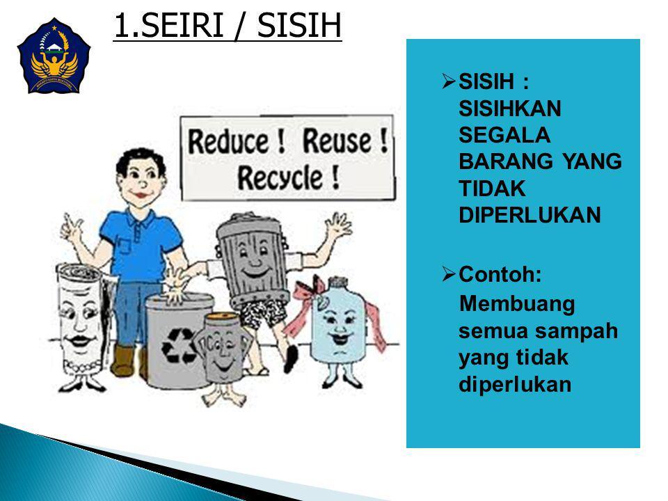 1.SEIRI / SISIH SISIH : SISIHKAN SEGALA BARANG YANG TIDAK DIPERLUKAN
