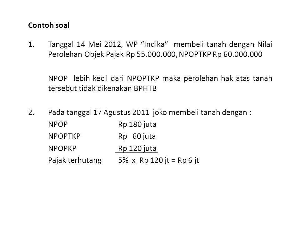 Contoh soal Tanggal 14 Mei 2012, WP Indika membeli tanah dengan Nilai Perolehan Objek Pajak Rp 55.000.000, NPOPTKP Rp 60.000.000.