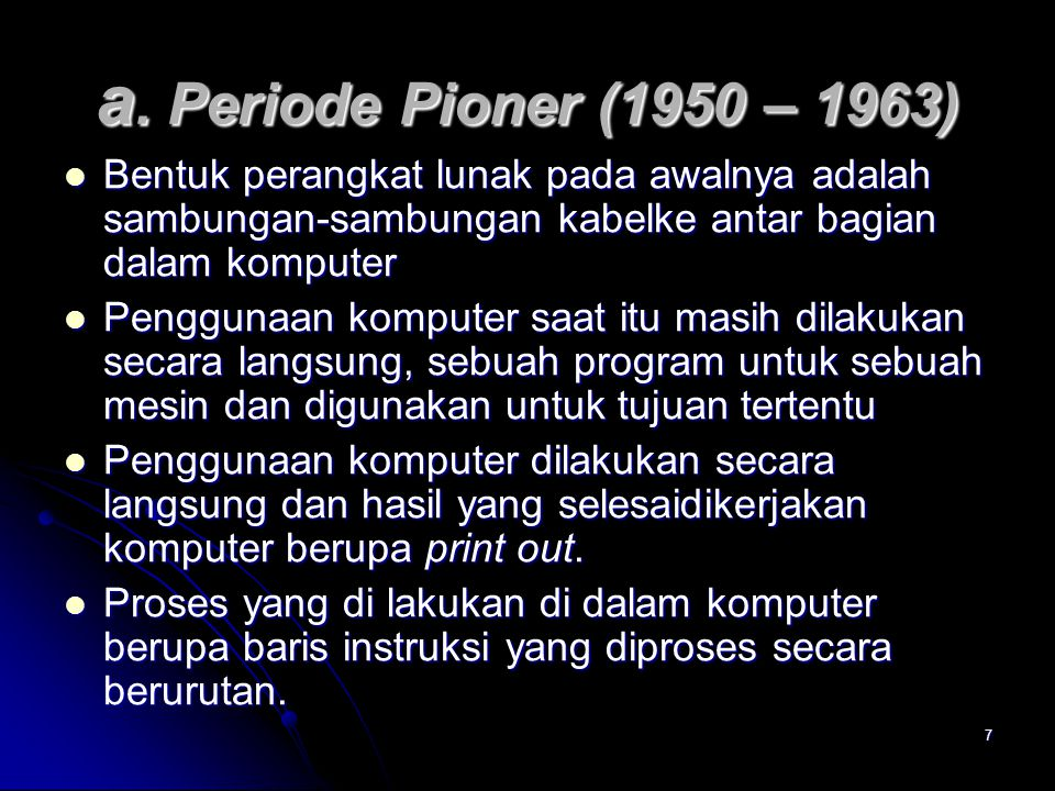 a. Periode Pioner (1950 – 1963) Bentuk perangkat lunak pada awalnya adalah sambungan-sambungan kabelke antar bagian dalam komputer.