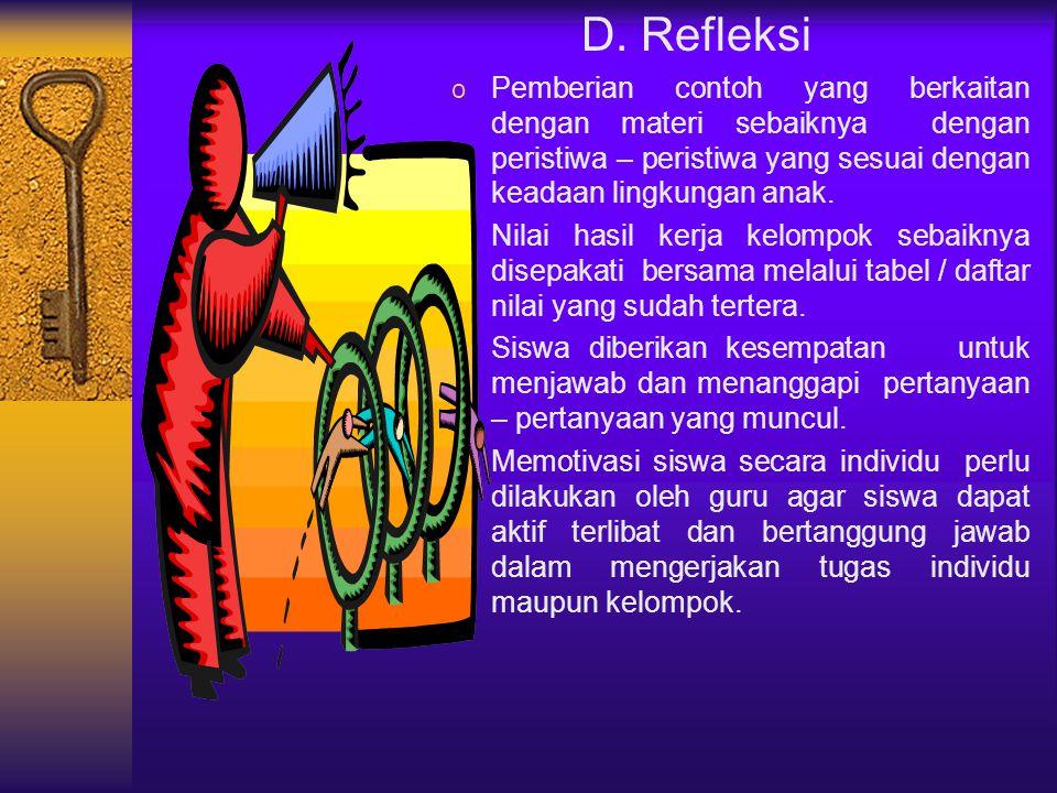 D. Refleksi Pemberian contoh yang berkaitan dengan materi sebaiknya dengan peristiwa – peristiwa yang sesuai dengan keadaan lingkungan anak.