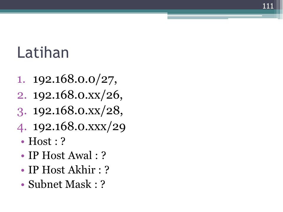 Latihan 192.168.0.0/27, 192.168.0.xx/26, 192.168.0.xx/28, 192.168.0.xxx/29. Host : IP Host Awal :