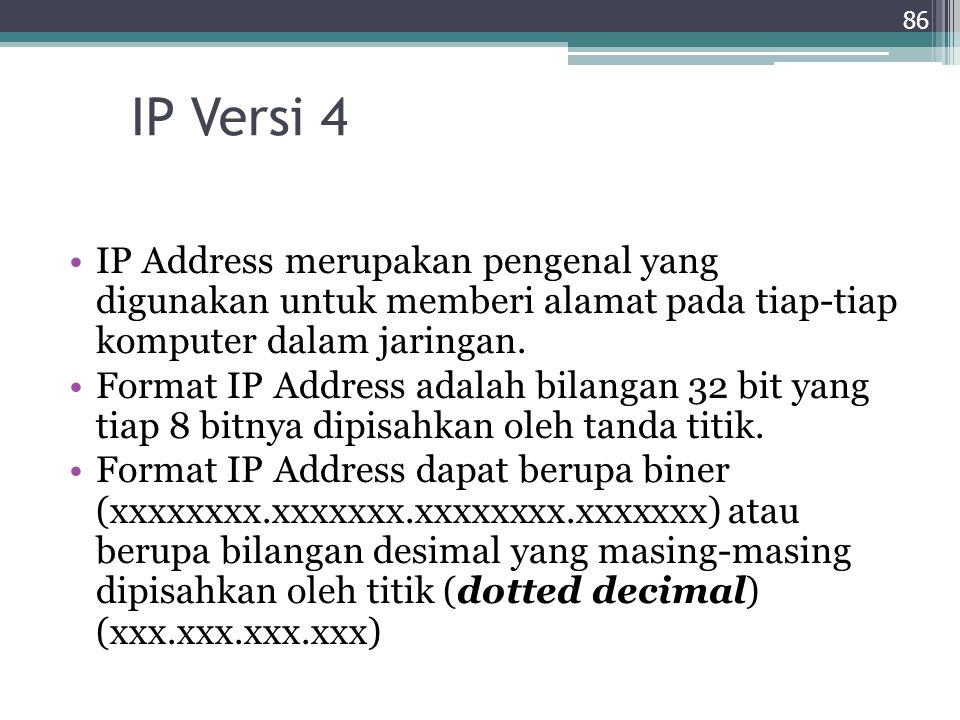 IP Versi 4 IP Address merupakan pengenal yang digunakan untuk memberi alamat pada tiap-tiap komputer dalam jaringan.