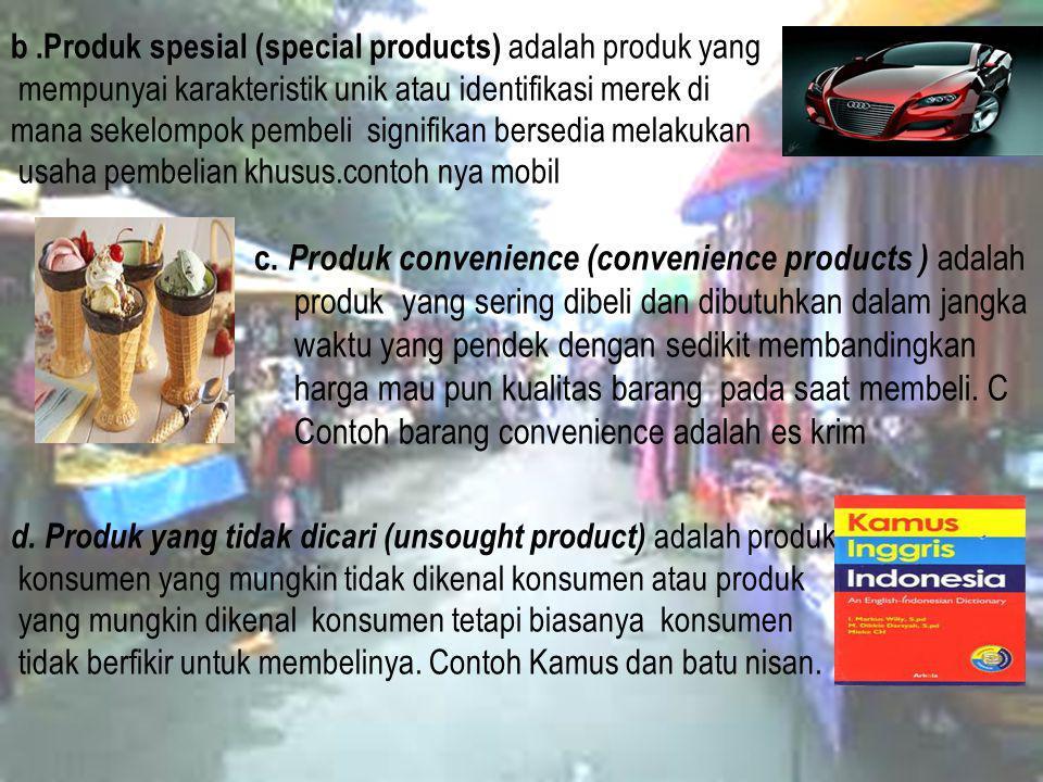 b .Produk spesial (special products) adalah produk yang mempunyai karakteristik unik atau identifikasi merek di mana sekelompok pembeli signifikan bersedia melakukan usaha pembelian khusus.contoh nya mobil c.