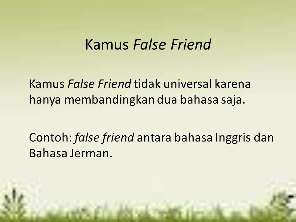Kamus False Friend Kamus False Friend tidak universal karena hanya membandingkan dua bahasa saja.