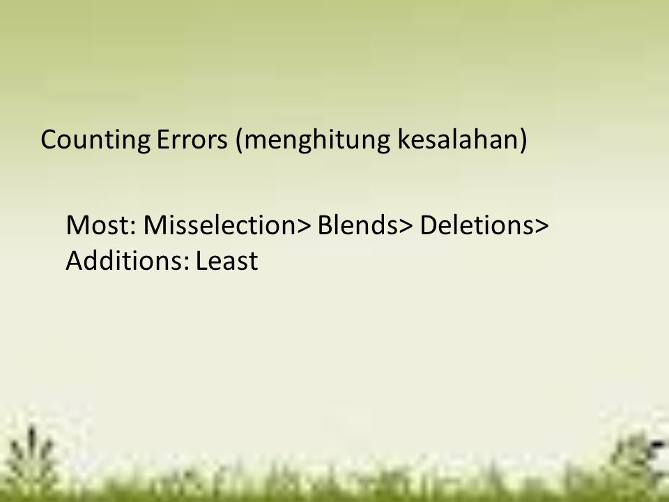 Counting Errors (menghitung kesalahan) Most: Misselection> Blends> Deletions> Additions: Least