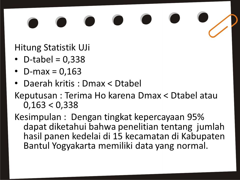Hitung Statistik UJi D-tabel = 0,338. D-max = 0,163. Daerah kritis : Dmax < Dtabel. Keputusan : Terima Ho karena Dmax < Dtabel atau 0,163 < 0,338.