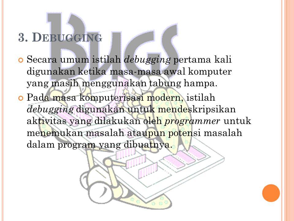 3. Debugging Secara umum istilah debugging pertama kali digunakan ketika masa-masa awal komputer yang masih menggunakan tabung hampa.