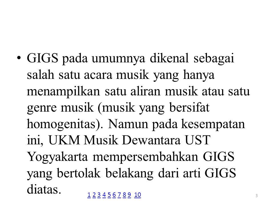 GIGS pada umumnya dikenal sebagai salah satu acara musik yang hanya menampilkan satu aliran musik atau satu genre musik (musik yang bersifat homogenitas). Namun pada kesempatan ini, UKM Musik Dewantara UST Yogyakarta mempersembahkan GIGS yang bertolak belakang dari arti GIGS diatas.