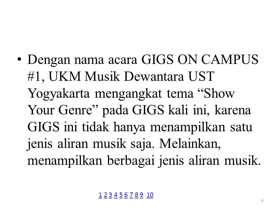 Dengan nama acara GIGS ON CAMPUS #1, UKM Musik Dewantara UST Yogyakarta mengangkat tema Show Your Genre pada GIGS kali ini, karena GIGS ini tidak hanya menampilkan satu jenis aliran musik saja. Melainkan, menampilkan berbagai jenis aliran musik.