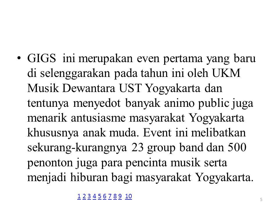 GIGS ini merupakan even pertama yang baru di selenggarakan pada tahun ini oleh UKM Musik Dewantara UST Yogyakarta dan tentunya menyedot banyak animo public juga menarik antusiasme masyarakat Yogyakarta khususnya anak muda. Event ini melibatkan sekurang-kurangnya 23 group band dan 500 penonton juga para pencinta musik serta menjadi hiburan bagi masyarakat Yogyakarta.