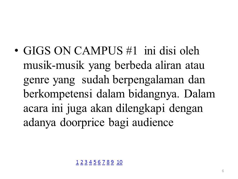 GIGS ON CAMPUS #1 ini disi oleh musik-musik yang berbeda aliran atau genre yang sudah berpengalaman dan berkompetensi dalam bidangnya. Dalam acara ini juga akan dilengkapi dengan adanya doorprice bagi audience