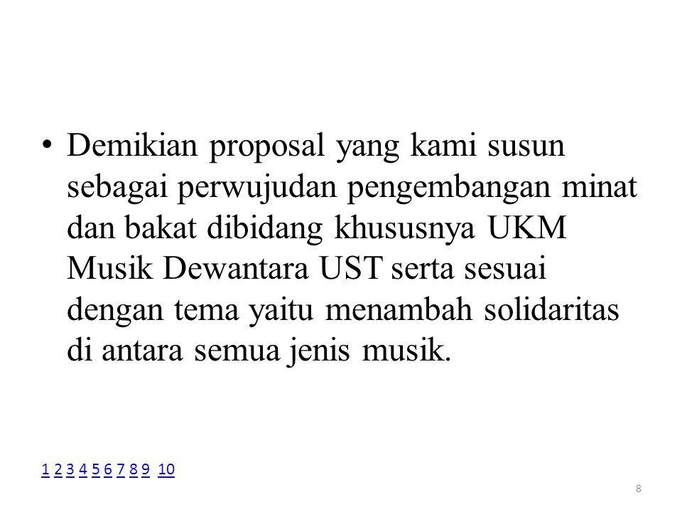 Demikian proposal yang kami susun sebagai perwujudan pengembangan minat dan bakat dibidang khususnya UKM Musik Dewantara UST serta sesuai dengan tema yaitu menambah solidaritas di antara semua jenis musik.