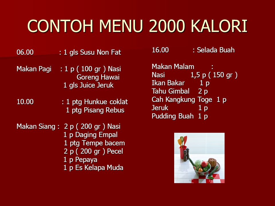 CONTOH MENU 2000 KALORI 16.00 : Selada Buah 06.00 : 1 gls Susu Non Fat